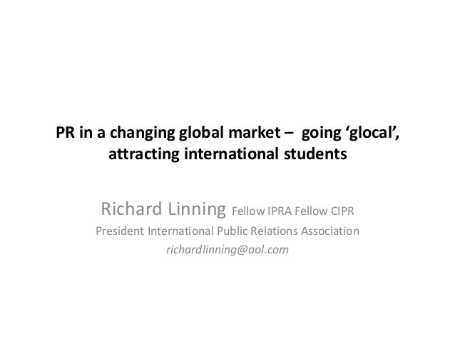 PR in a changing global market – going 'glocal', attracting international students Richard Linning Fellow IPRA Fellow CIPR...