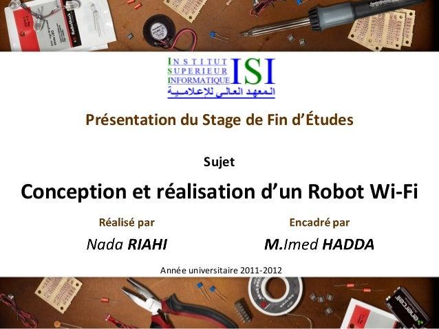 Présentation du Stage de Fin d'Études Sujet Conception et réalisation d'un Robot Wi-Fi Année universitaire 2011-2012