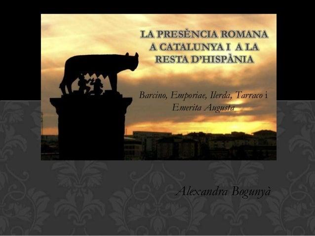 Barcino, Emporiae, Ilerda, Tarraco i Emerita Augusta LA PRESÈNCIA ROMANA A CATALUNYA I A LA RESTA D'HISPÀNIA Alexandra Bog...