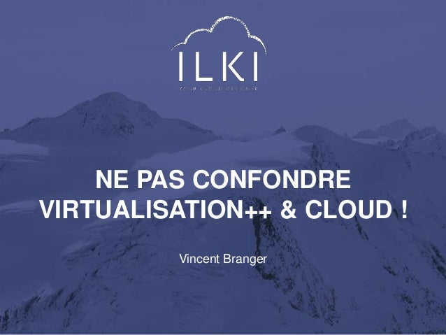 NE PAS CONFONDRE  VIRTUALISATION++ & CLOUD !  Vincent Branger