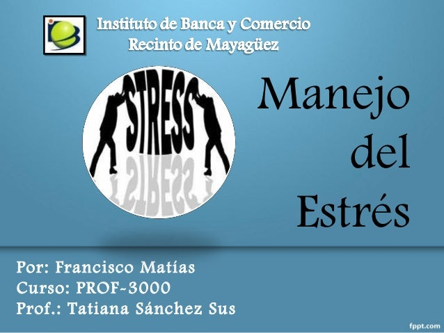Manejo                                 del                              EstrésPor: Francisco MatíasCurso: PROF-3000Prof.: ...