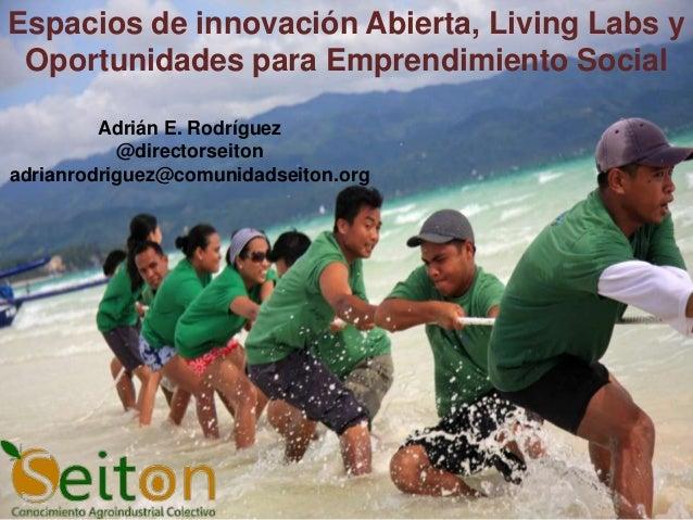 Espacios de innovación Abierta, Living Labs y Oportunidades para Emprendimiento Social         Adrián E. Rodríguez        ...