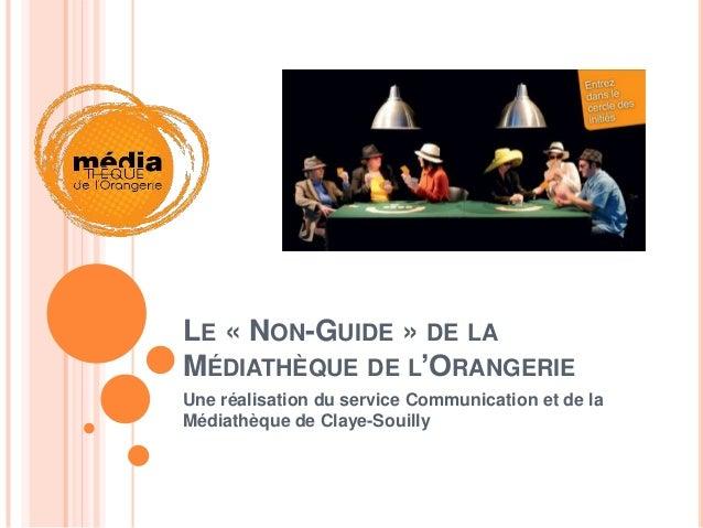 LE « NON-GUIDE » DE LAMÉDIATHÈQUE DE L'ORANGERIEUne réalisation du service Communication et de laMédiathèque de Claye-Soui...