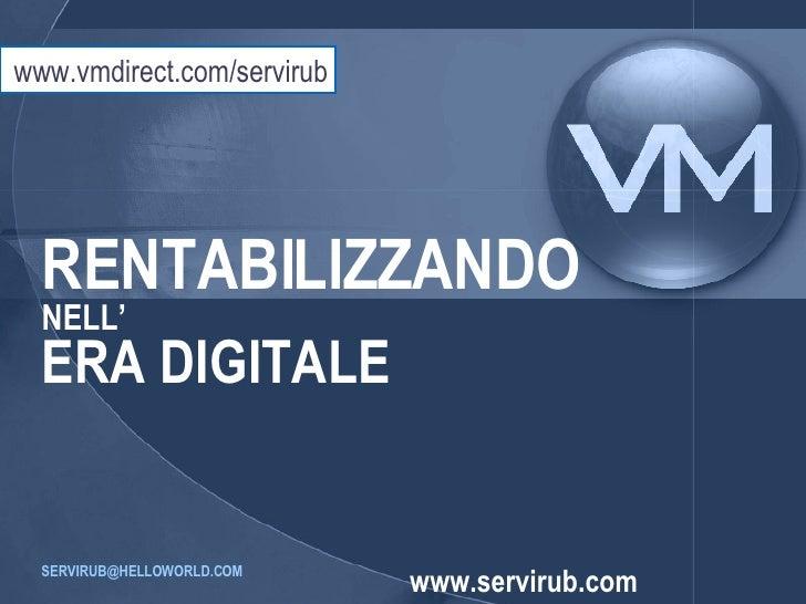RENTABILIZZANDO NELL' ERA DIGITALE [email_address]   www.servirub.com www.vmdirect.com/servirub