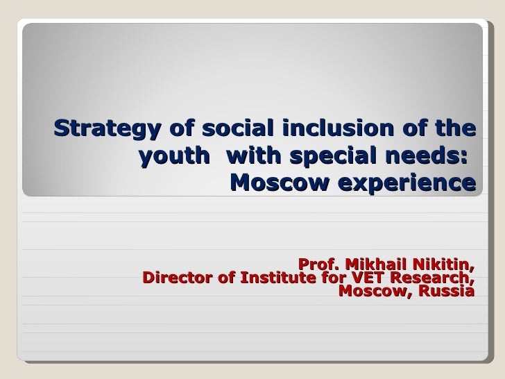 Strategy of social inclusion of the youth  with special needs :  Moscow experience Prof. Mikhail Nikitin, Director of Inst...