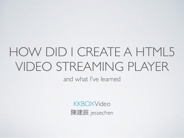 HOW DID I CREATE A HTML5 VIDEO STREAMING PLAYER and what I've learned KKBOXVideo 陳建辰 jessechen