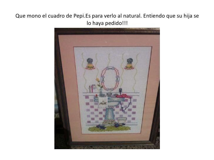 Que mono el cuadro de Pepi.Es para verlo al natural. Entiendo que su hija se                           lo haya pedido!!!