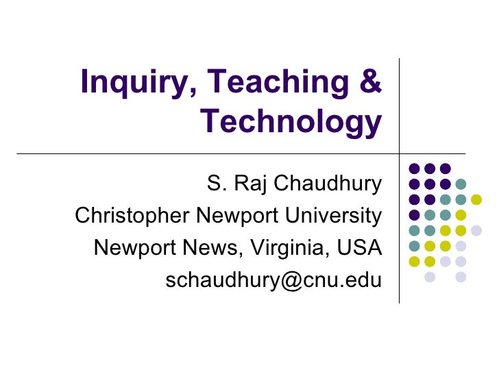 Inquiry, Teaching & Technology S. Raj Chaudhury Christopher Newport University Newport News, Virginia, USA [email_address]