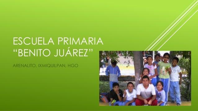 "ESCUELA PRIMARIA ""BENITO JUÁREZ"" ARENALITO, IXMIQUILPAN, HGO"
