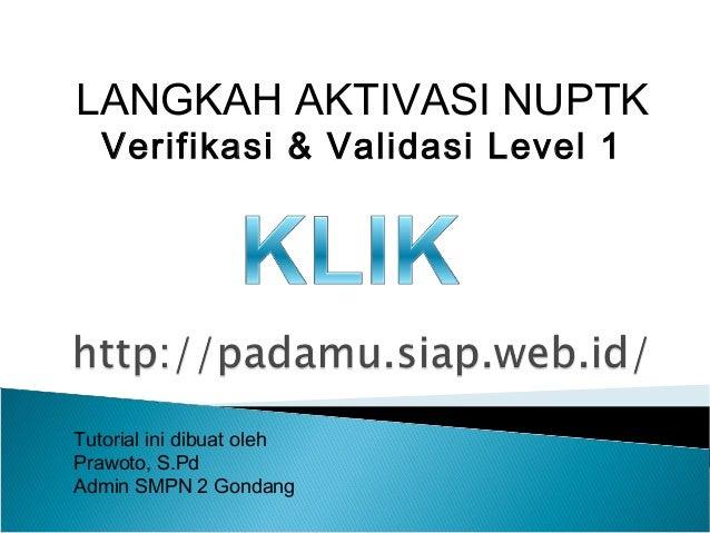 LANGKAH AKTIVASI NUPTK Verifikasi & Validasi Level 1 Tutorial ini dibuat oleh Prawoto, S.Pd Admin SMPN 2 Gondang
