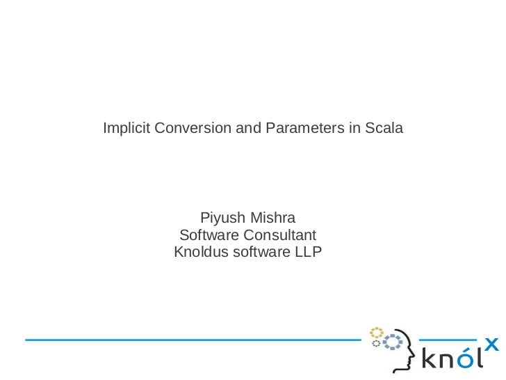 Implicit Conversion and Parameters in Scala              Piyush Mishra           Software Consultant          Knoldus soft...