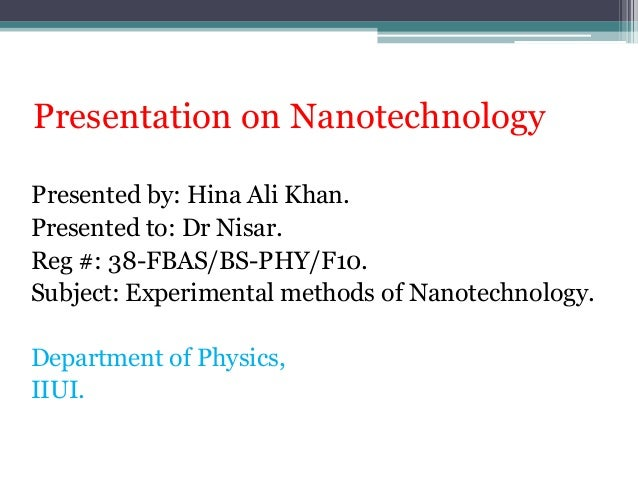 Presentation on Nanotechnology Presented by: Hina Ali Khan. Presented to: Dr Nisar. Reg #: 38-FBAS/BS-PHY/F10. Subject: Ex...
