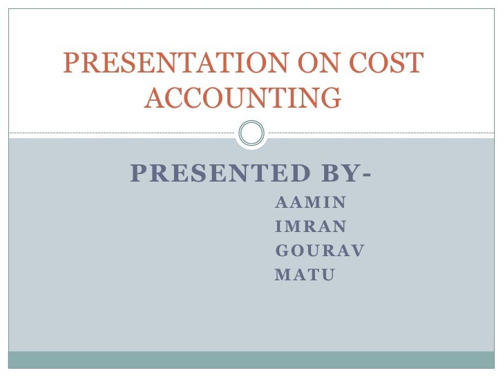 PRESENTATION ON COST ACCOUNTING<br />PRESENTED BY-<br />aamin<br />Imran<br />Gourav<br />matu<br />