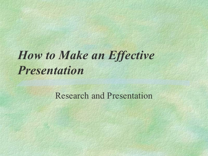 How to Make an EffectivePresentation      Research and Presentation