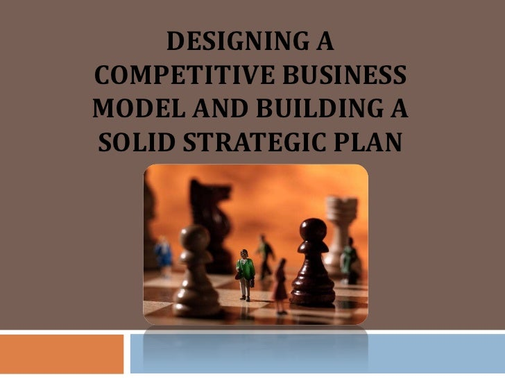 DESIGNING ACOMPETITIVE BUSINESSMODEL AND BUILDING ASOLID STRATEGIC PLAN