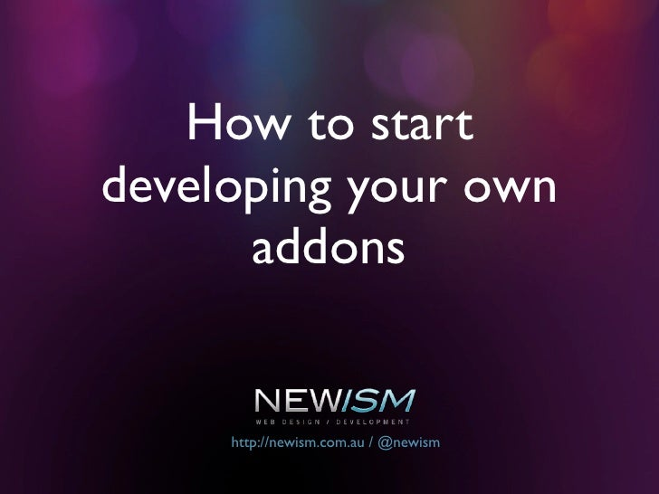 How to start developing your own       addons        http://newism.com.au / @newism