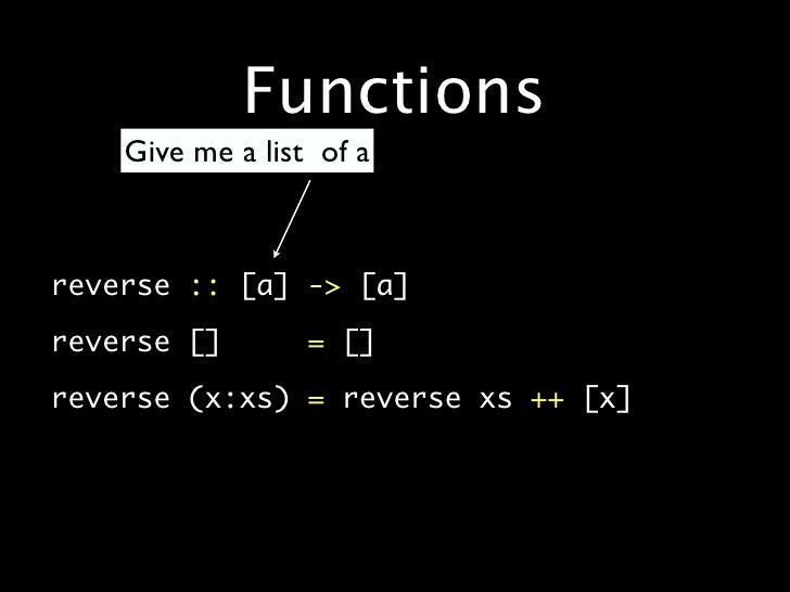 Functions         Give me a list of a    •   reverse :: [a] -> [a]  •   reverse []        = []  •   reverse (x:xs) = rever...