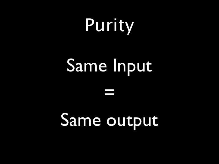 Purity  •    Same Input •        = •   Same output