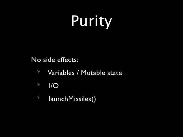 Purity  • No side effects: • * Variables / Mutable state • * I/O • * launchMissiles()