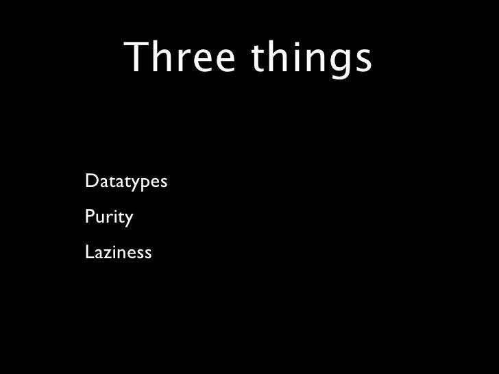 Three things  • Datatypes • Purity • Laziness