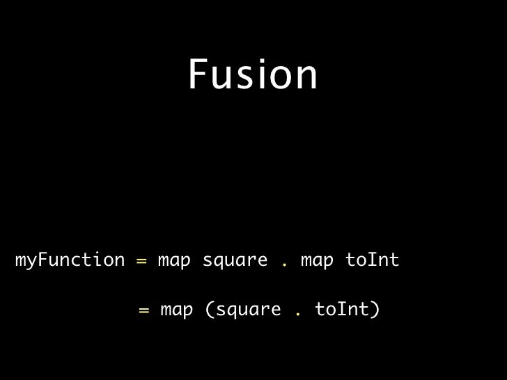 Fusion    •   myFunction=mapsquare.maptoInt  •              =map(square.toInt)