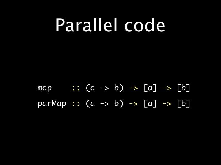 Parallel code   •   map   ::(a -> b)-> [a] ->[b]  •   parMap::(a -> b)-> [a] ->[b]