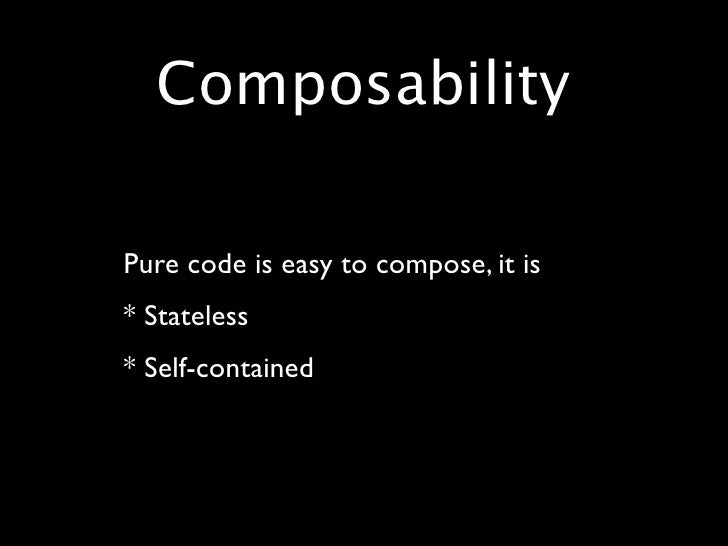 Composability  • Pure code is easy to compose, it is • * Stateless • * Self-contained