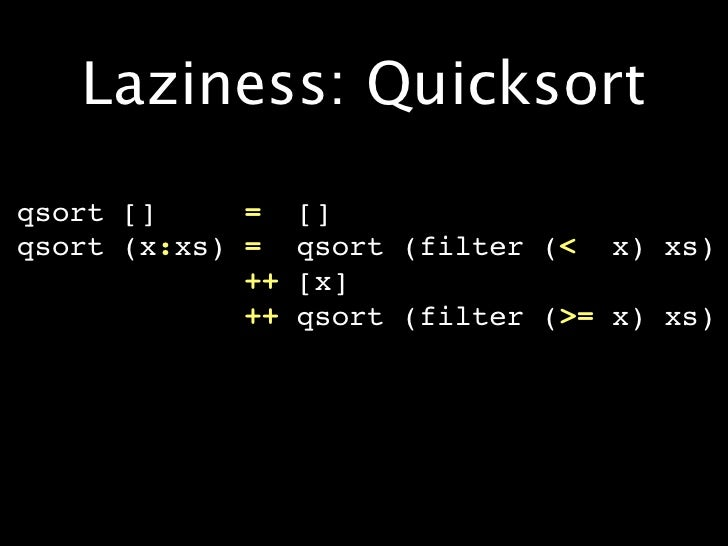 Laziness: Quicksort qsort []     =    [] qsort (x:xs) =    qsort (filter (< x) xs)              ++   [x]              ++  ...