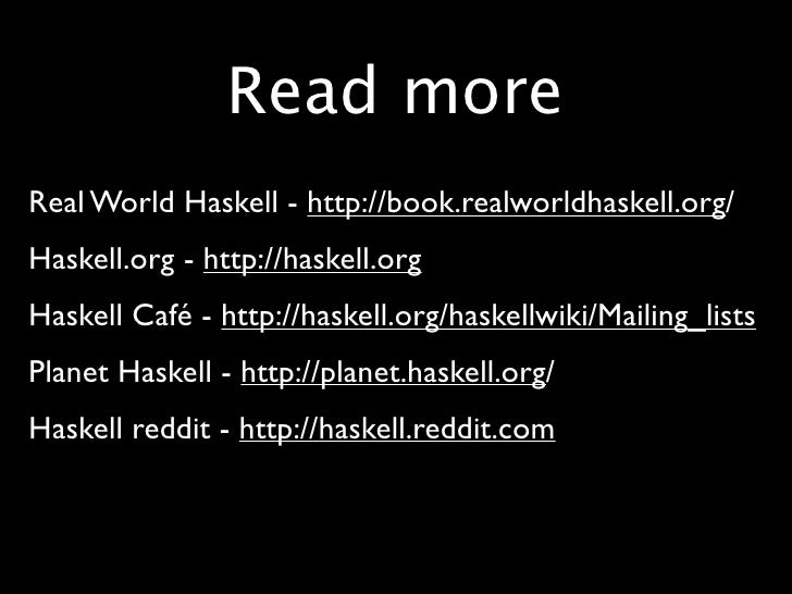 Read more • Real World Haskell - http://book.realworldhaskell.org/ • Haskell.org - http://haskell.org • Haskell Café - htt...