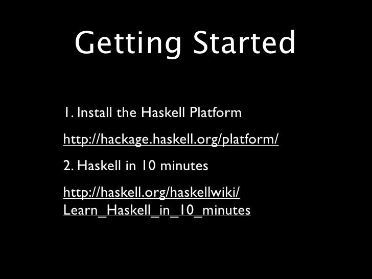 Getting Started  • 1. Install the Haskell Platform • http://hackage.haskell.org/platform/ • 2. Haskell in 10 minutes • htt...