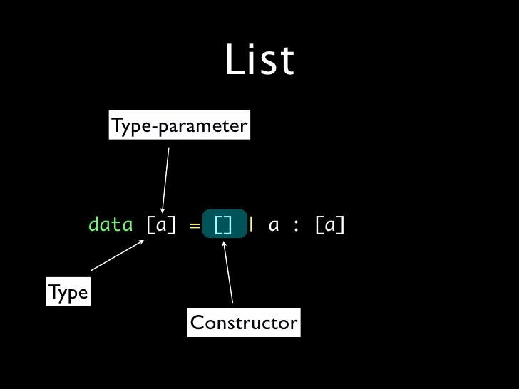 List        Type-parameter     •   data[a]=[]|a: [a]   Type                Constructor