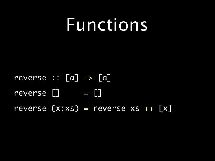 Functions  •   reverse :: [a] -> [a]  •   reverse []     = []  •   reverse (x:xs) = reverse xs ++ [x]