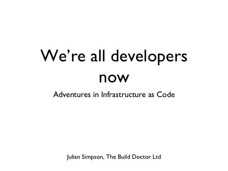 We're all developers now <ul><li>Adventures in Infrastructure as Code </li></ul>Julian Simpson, The Build Doctor Ltd