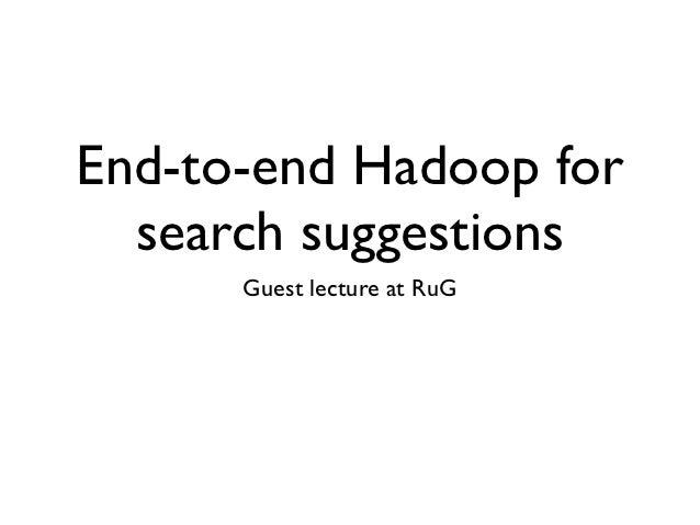 End-to-end Hadoop for  search suggestions      Guest lecture at RuG