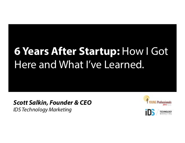 6 Years After Startup: How I Got Here and What I've Learned. Scott Salkin, Founder & CEO IDS Technology Marketing