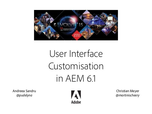 User Interface Customisation in AEM 6.1 Christian Meyer @martinischeery Andreea Sandru @pudelyna