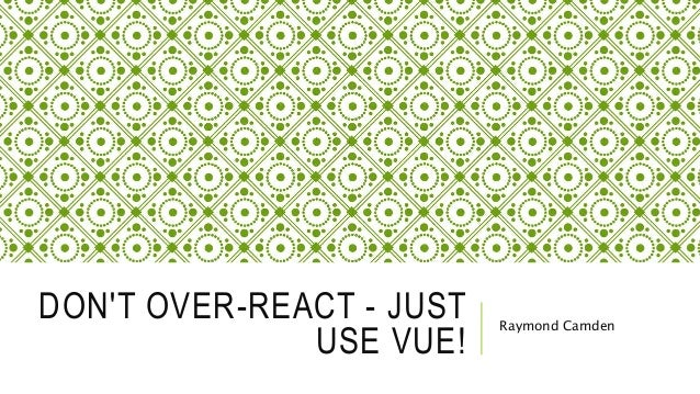 DON'T OVER-REACT - JUST USE VUE! Raymond Camden