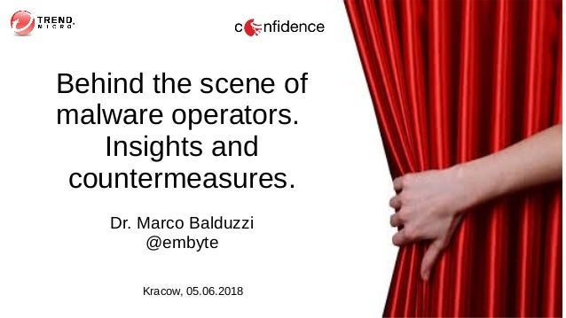 Behind the scene of malware operators. Insights and countermeasures. Dr. Marco Balduzzi @embyte Kracow, 05.06.2018