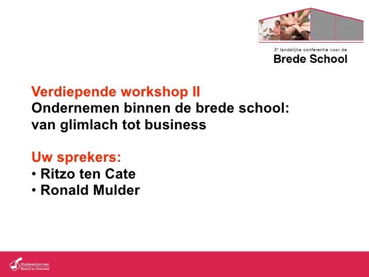 Verdiepende workshop II Ondernemen binnen de brede school: van glimlach tot business  Uw sprekers: • Ritzo ten Cate • Rona...