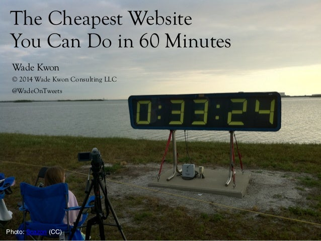 The Cheapest Website You Can Do in 60 Minutes! ! ! !Wade Kwon !© 2014 Wade Kwon Consulting LLC !@WadeOnTweets Photo: Scazo...