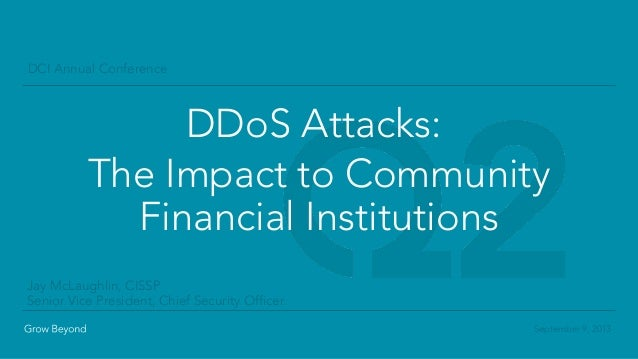 September 9, 2013 DCI Annual Conference DDoS Attacks: The Impact to Community Financial Institutions Jay McLaughlin, CISSP...