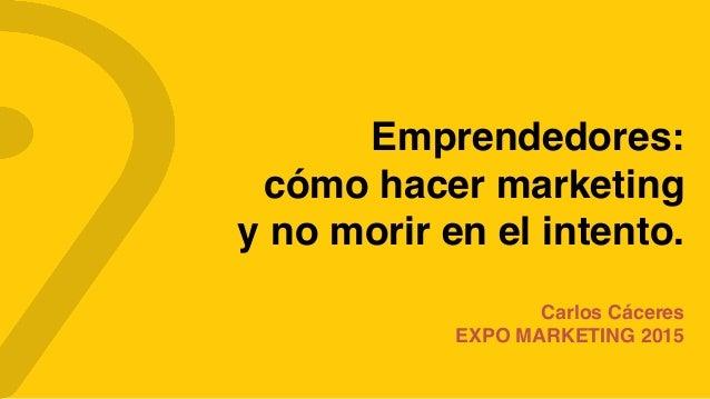Emprendedores: cómo hacer marketing  y no morir en el intento. Carlos Cáceres EXPO MARKETING 2015