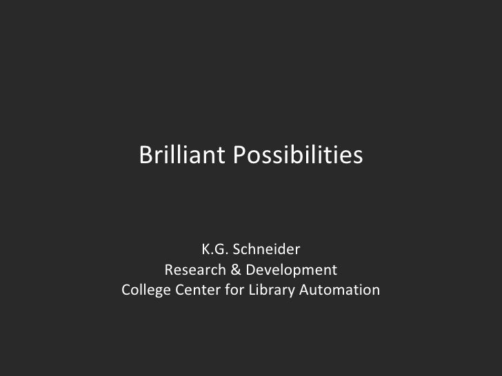 Brilliant Possibilities K.G. Schneider Research & Development College Center for Library Automation