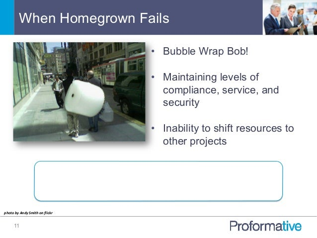 When Homegrown Fails 11 • Bubble Wrap Bob! • Maintaining levels of compliance, service, and security • Inability to shi...