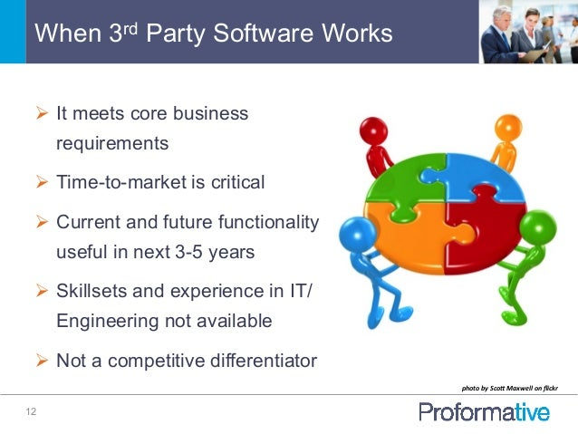 When 3rd Party Software Works 12 Ø It meets core business requirements Ø Time-to-market is critical Ø Current and fu...