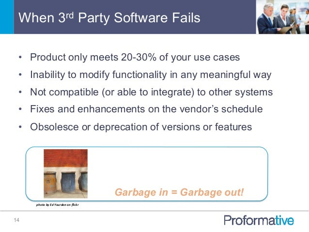When 3rd Party Software Fails 14 • Product only meets 20-30% of your use cases • Inability to modify functionality in an...