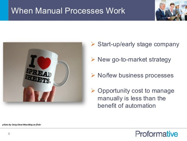 When Manual Processes Work 6 Ø Start-up/early stage company Ø New go-to-market strategy Ø No/few business processes ...
