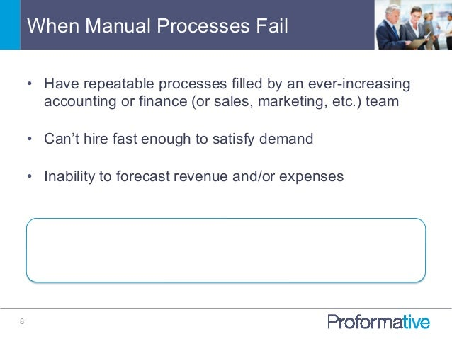 When Manual Processes Fail 8 • Have repeatable processes filled by an ever-increasing accounting or finance (or sales, ma...