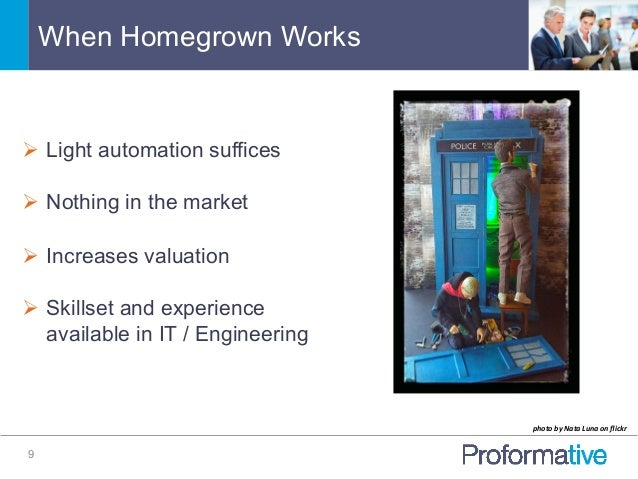 When Homegrown Works 9 Ø Light automation suffices Ø Nothing in the market Ø Increases valuation Ø Skillset and ex...