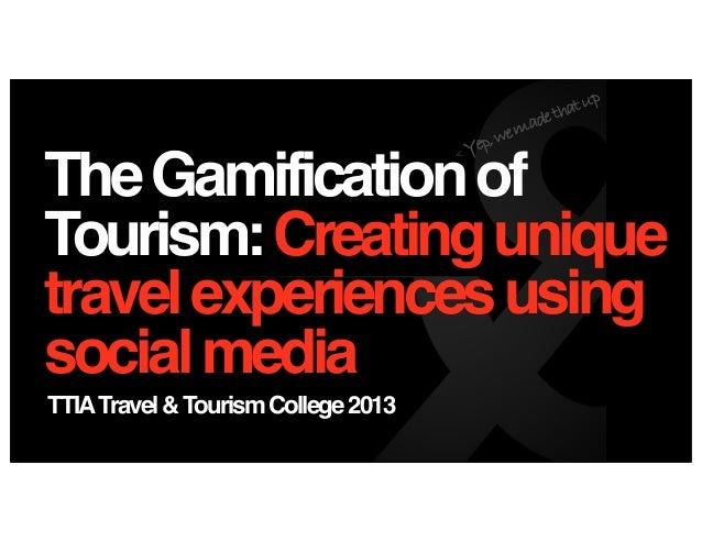 TheGamificationofTourism:CreatinguniquetravelexperiencesusingsocialmediaTTIATravel&TourismCollege2013< Yep,wemadethatup